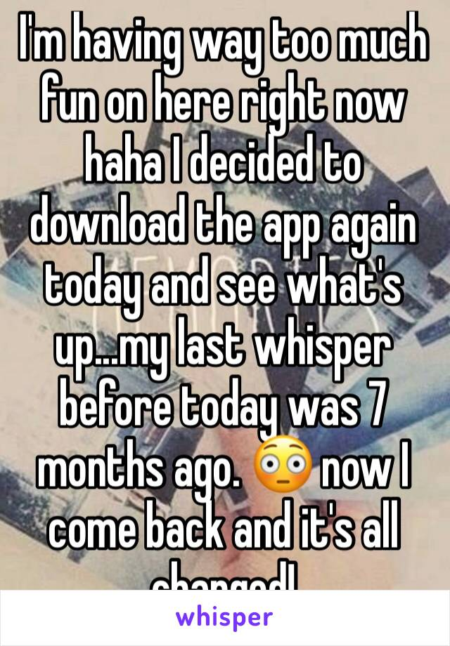 I'm having way too much fun on here right now haha I decided to download the app again today and see what's up...my last whisper before today was 7 months ago. 😳 now I come back and it's all changed!