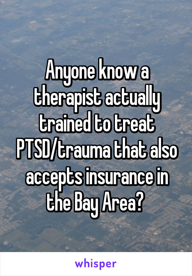 Anyone know a therapist actually trained to treat PTSD/trauma that also accepts insurance in the Bay Area?