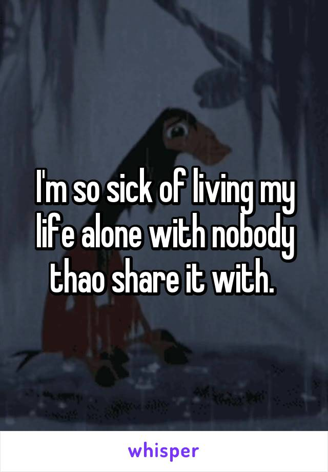 I'm so sick of living my life alone with nobody thao share it with.