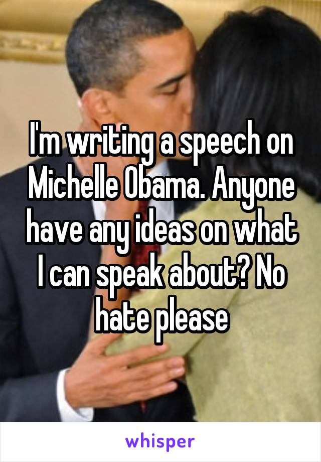 I'm writing a speech on Michelle Obama. Anyone have any ideas on what I can speak about? No hate please
