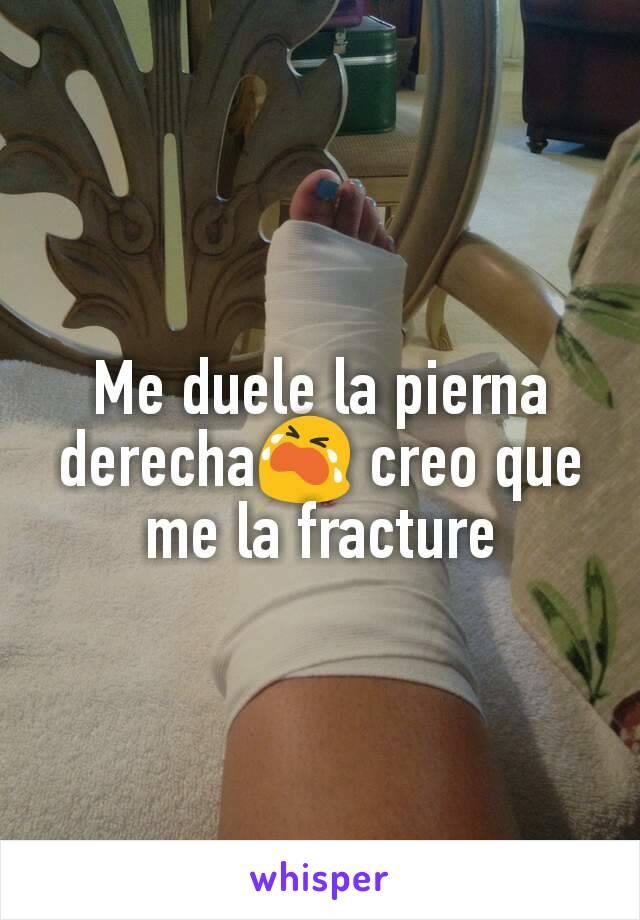 Me duele la pierna derecha😭 creo que me la fracture
