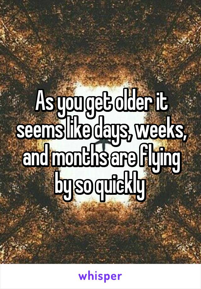 As you get older it seems like days, weeks, and months are flying by so quickly