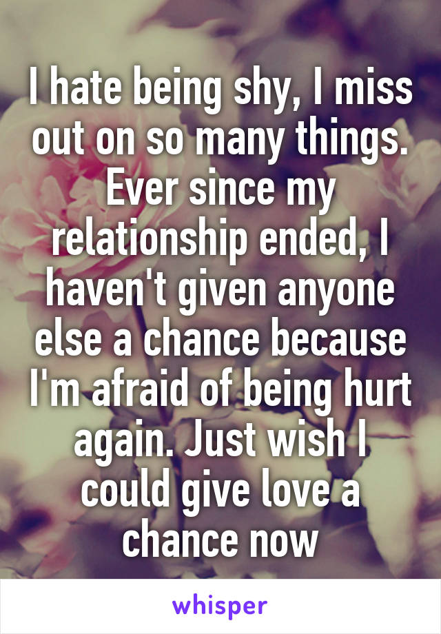 I hate being shy, I miss out on so many things. Ever since my relationship ended, I haven't given anyone else a chance because I'm afraid of being hurt again. Just wish I could give love a chance now