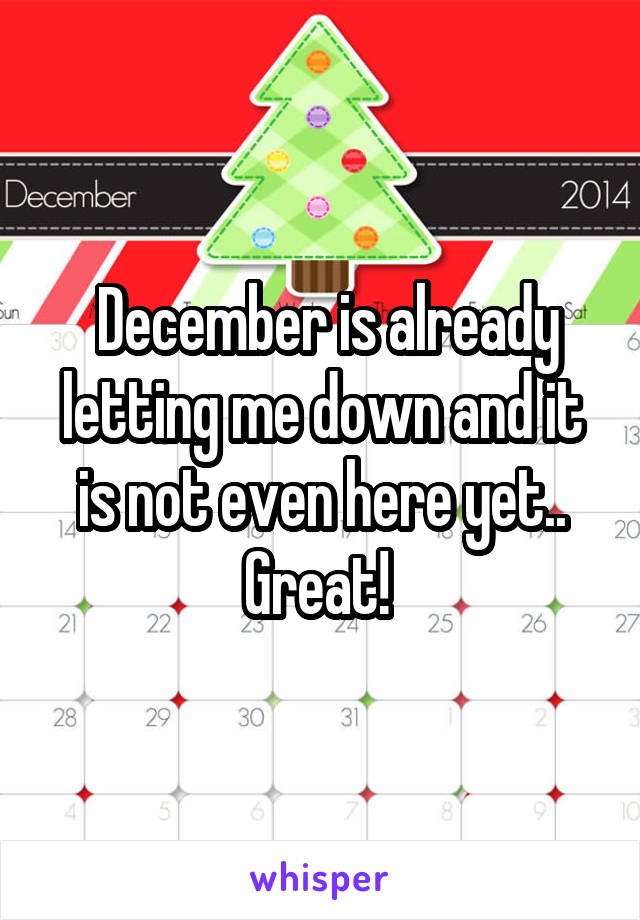 December is already letting me down and it is not even here yet.. Great!