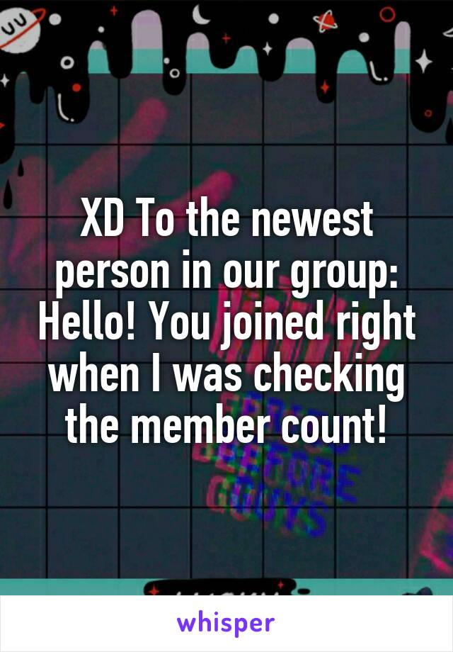 XD To the newest person in our group: Hello! You joined right when I was checking the member count!