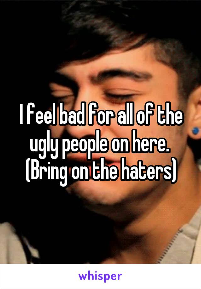 I feel bad for all of the ugly people on here.  (Bring on the haters)