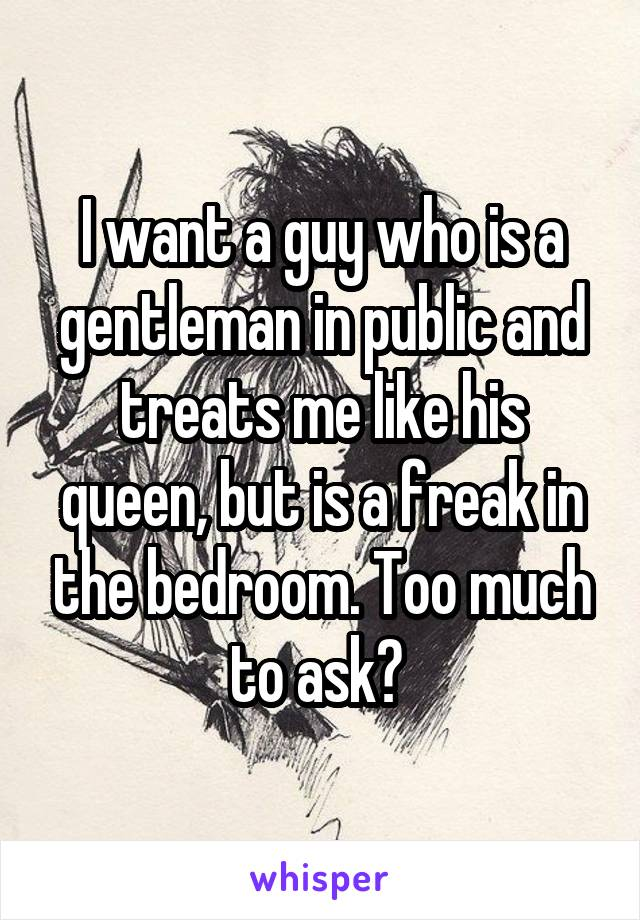 I want a guy who is a gentleman in public and treats me like his queen, but is a freak in the bedroom. Too much to ask?