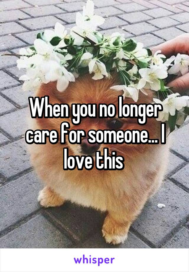 When you no longer care for someone... I love this