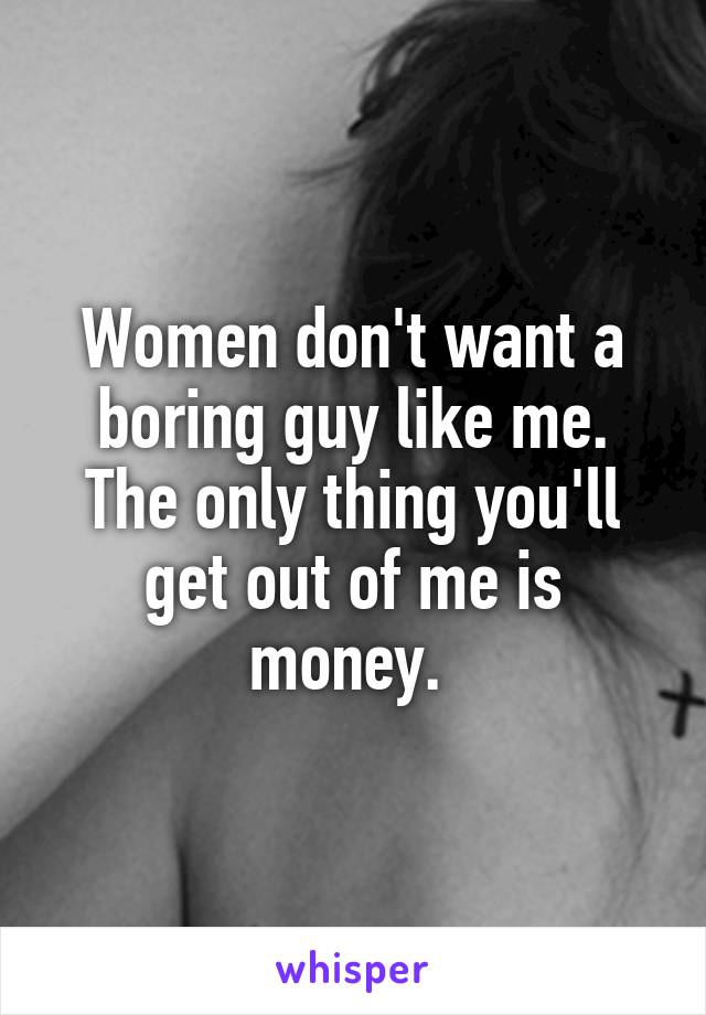 Women don't want a boring guy like me. The only thing you'll get out of me is money.