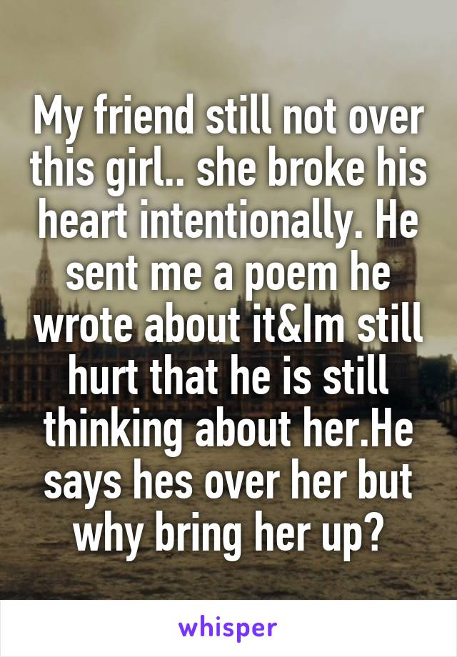 My friend still not over this girl.. she broke his heart intentionally. He sent me a poem he wrote about it&Im still hurt that he is still thinking about her.He says hes over her but why bring her up?