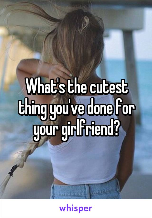 What's the cutest thing you've done for your girlfriend?