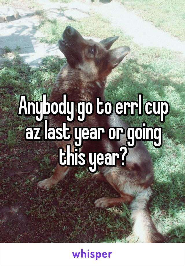 Anybody go to errl cup az last year or going this year?