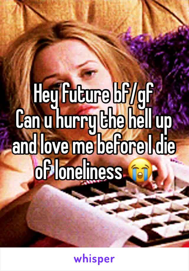 Hey future bf/gf Can u hurry the hell up and love me before I die of loneliness 😭