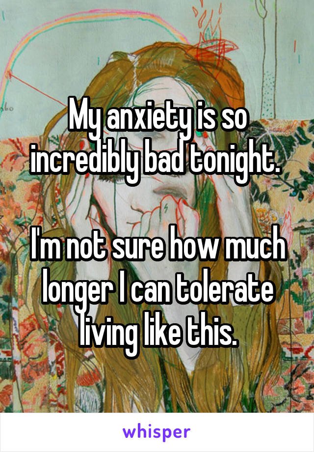My anxiety is so incredibly bad tonight.   I'm not sure how much longer I can tolerate living like this.