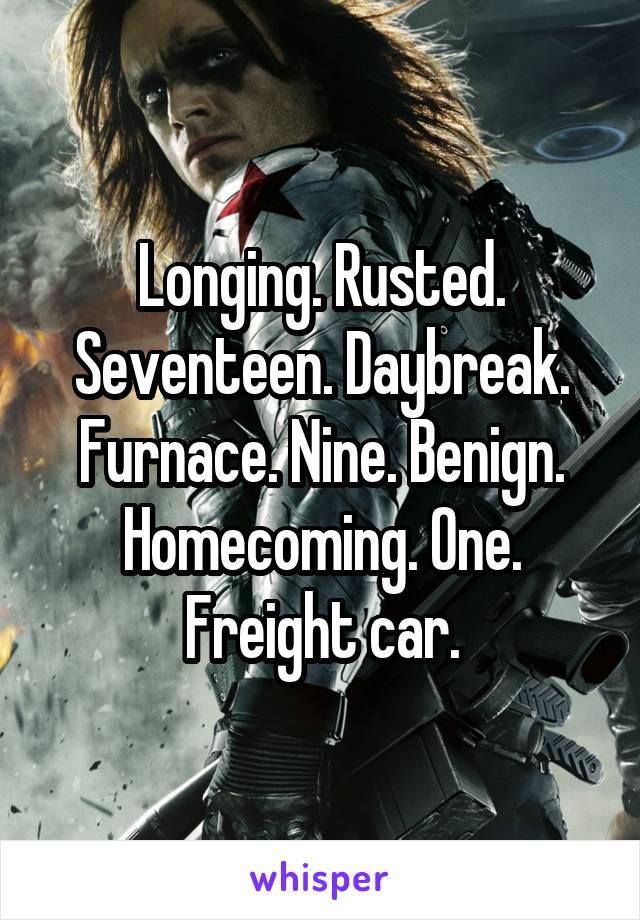 Longing. Rusted. Seventeen. Daybreak. Furnace. Nine. Benign. Homecoming. One. Freight car.