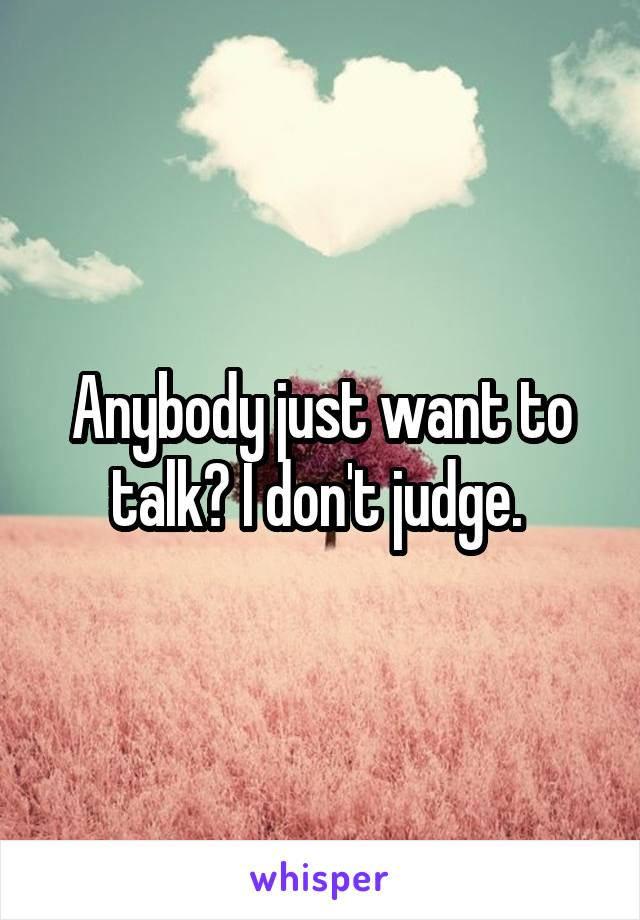 Anybody just want to talk? I don't judge.