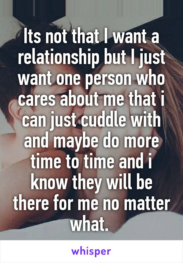 Its not that I want a relationship but I just want one person who cares about me that i can just cuddle with and maybe do more time to time and i know they will be there for me no matter what.