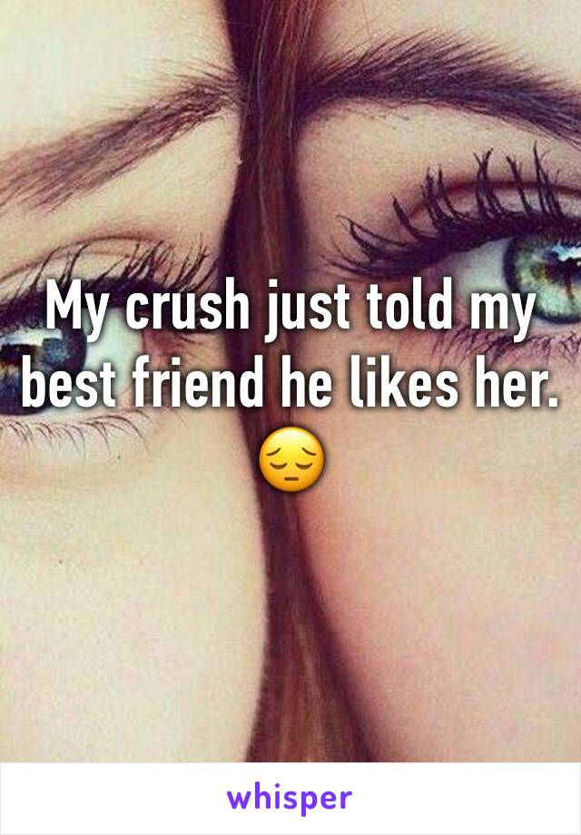 My crush just told my best friend he likes her. 😔