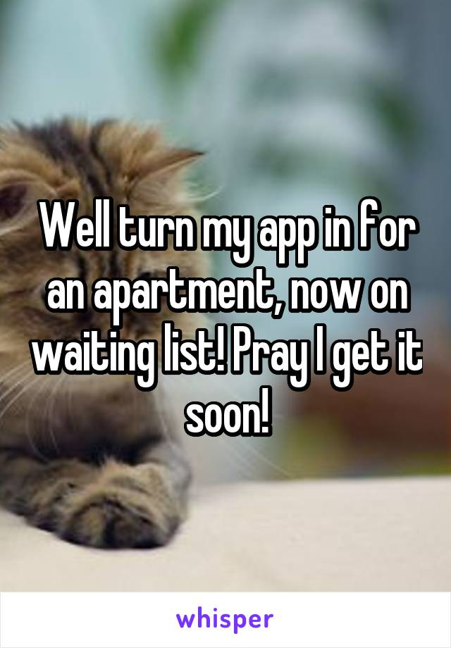 Well turn my app in for an apartment, now on waiting list! Pray I get it soon!