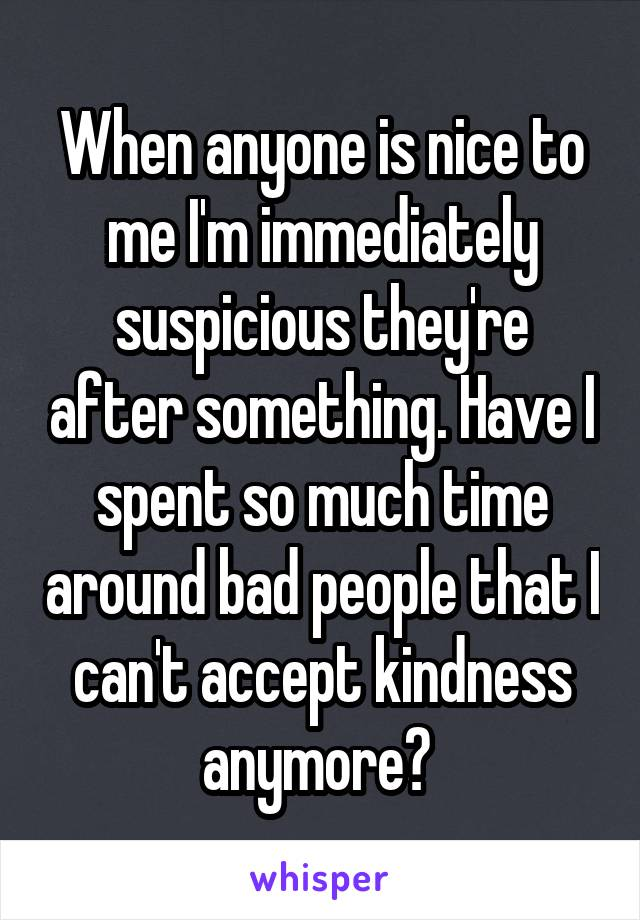 When anyone is nice to me I'm immediately suspicious they're after something. Have I spent so much time around bad people that I can't accept kindness anymore?