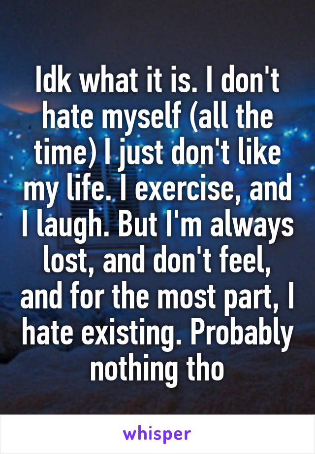 Idk what it is. I don't hate myself (all the time) I just don't like my life. I exercise, and I laugh. But I'm always lost, and don't feel, and for the most part, I hate existing. Probably nothing tho