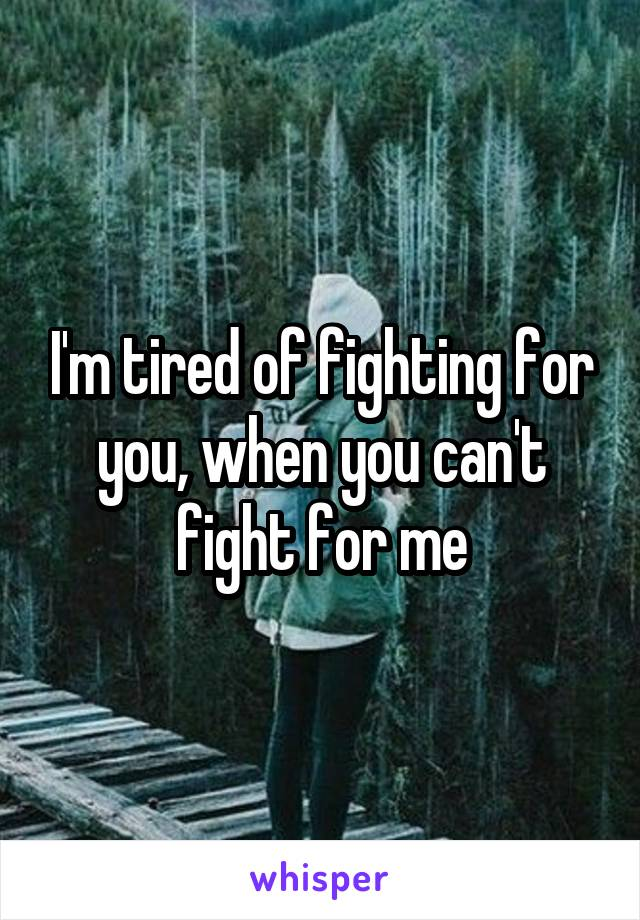I'm tired of fighting for you, when you can't fight for me