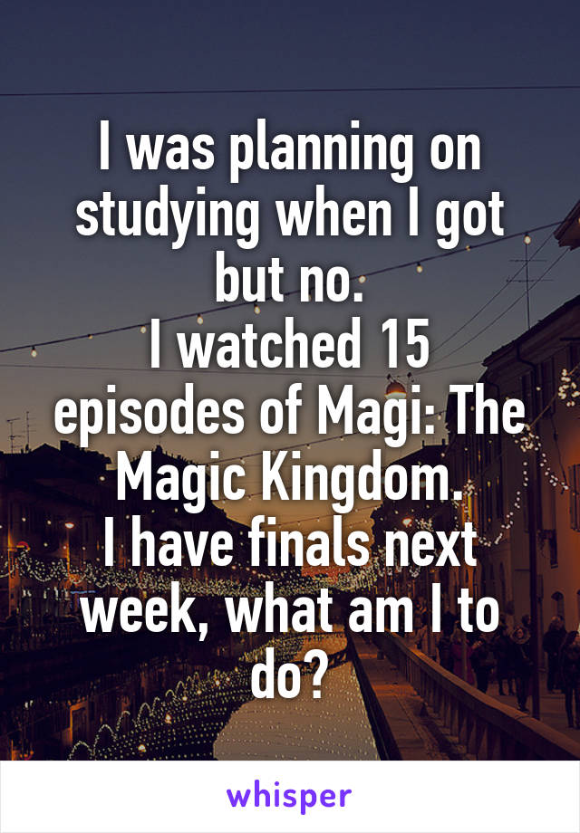 I was planning on studying when I got but no. I watched 15 episodes of Magi: The Magic Kingdom. I have finals next week, what am I to do?