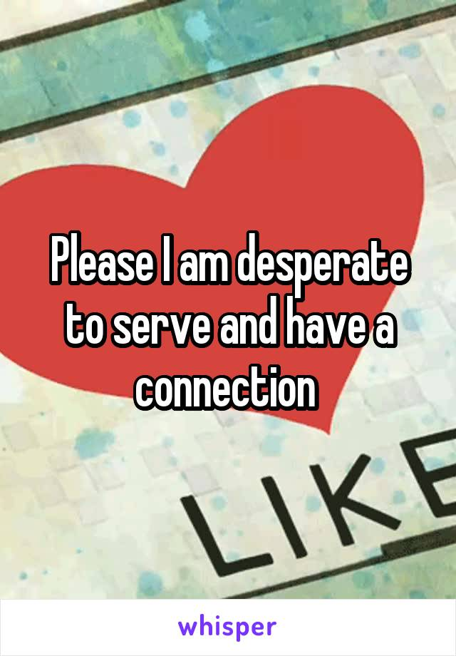 Please I am desperate to serve and have a connection