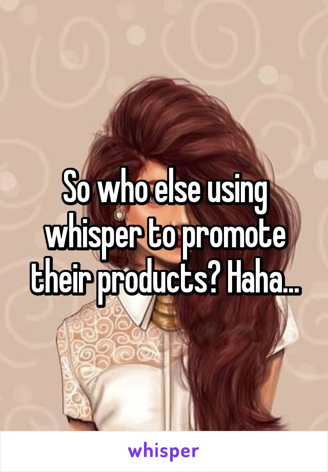 So who else using whisper to promote their products? Haha...