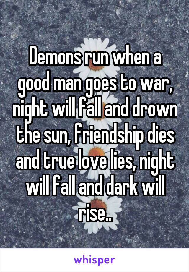 Demons run when a good man goes to war, night will fall and drown the sun, friendship dies and true love lies, night will fall and dark will rise..