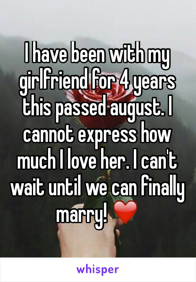 I have been with my girlfriend for 4 years this passed august. I cannot express how much I love her. I can't wait until we can finally marry! ❤️
