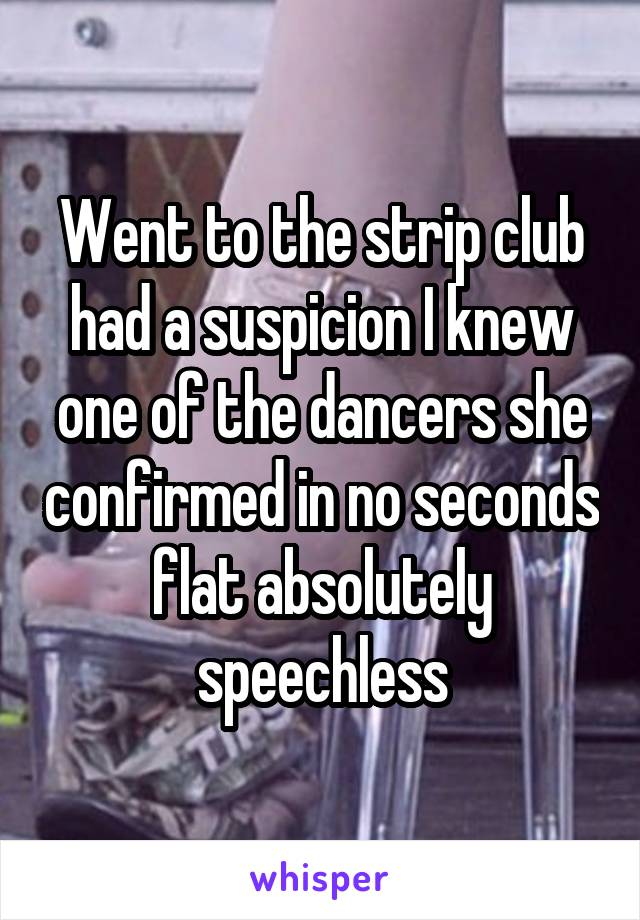 Went to the strip club had a suspicion I knew one of the dancers she confirmed in no seconds flat absolutely speechless