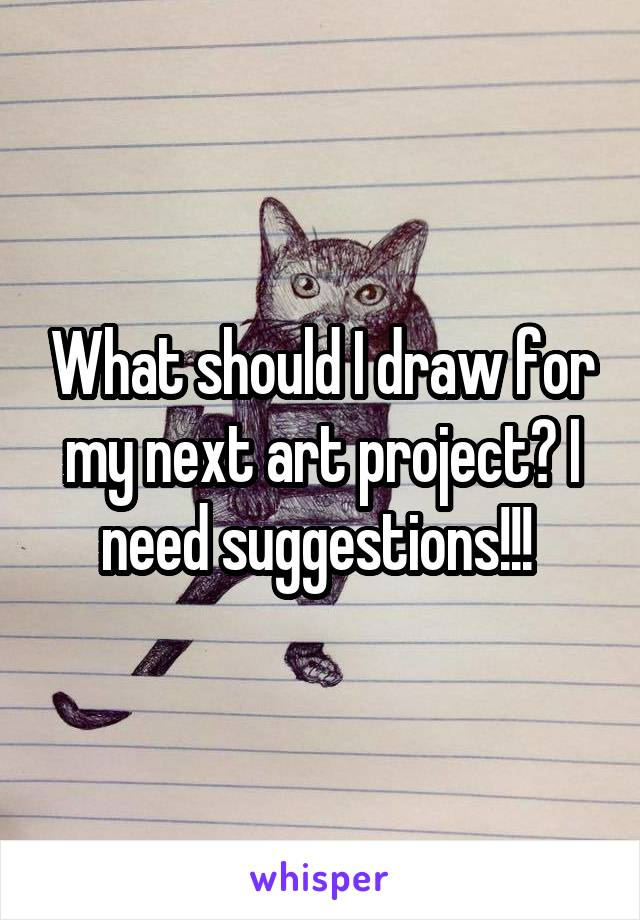 What should I draw for my next art project? I need suggestions!!!