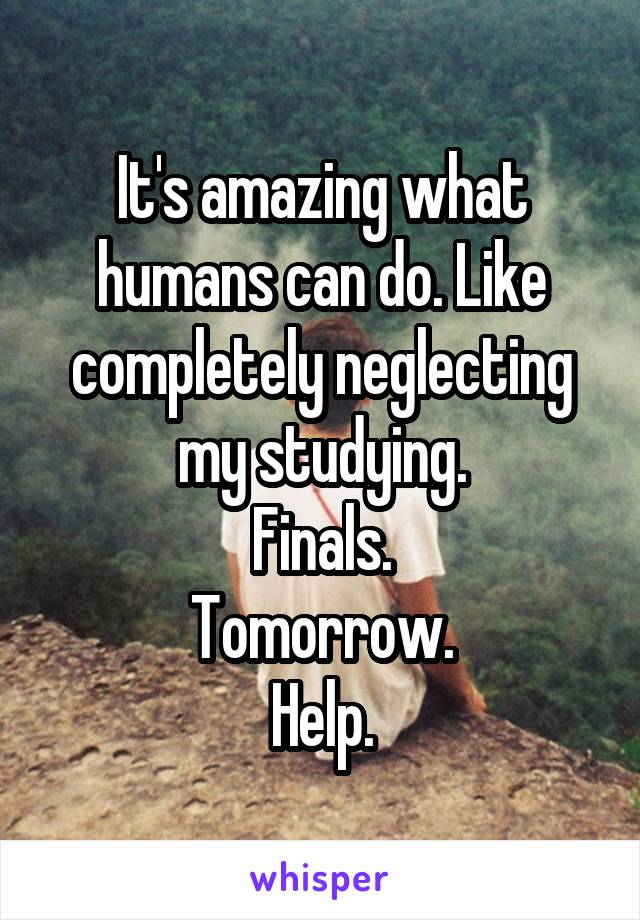 It's amazing what humans can do. Like completely neglecting my studying. Finals. Tomorrow. Help.