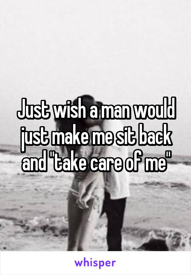 "Just wish a man would just make me sit back and ""take care of me"""