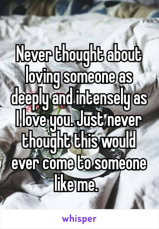 Never thought about loving someone as deeply and intensely as I love you. Just never thought this would ever come to someone like me.