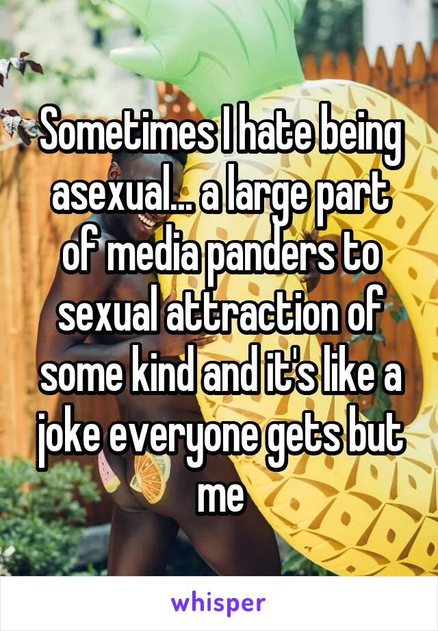Sometimes I hate being asexual... a large part of media panders to sexual attraction of some kind and it's like a joke everyone gets but me