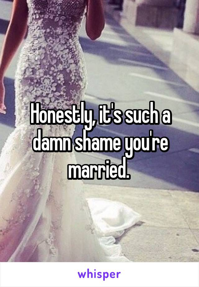Honestly, it's such a damn shame you're married.