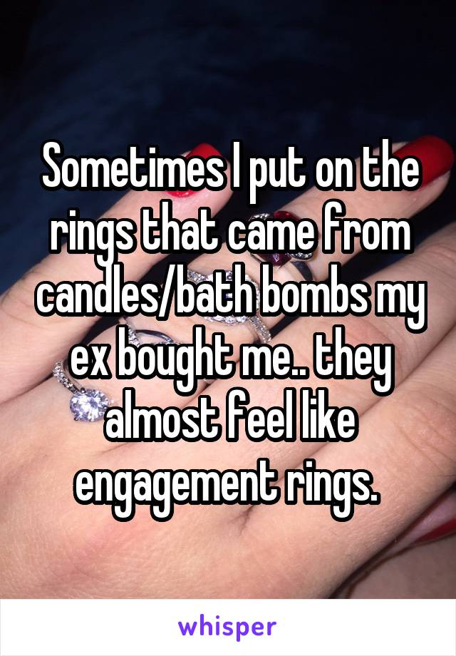 Sometimes I put on the rings that came from candles/bath bombs my ex bought me.. they almost feel like engagement rings.