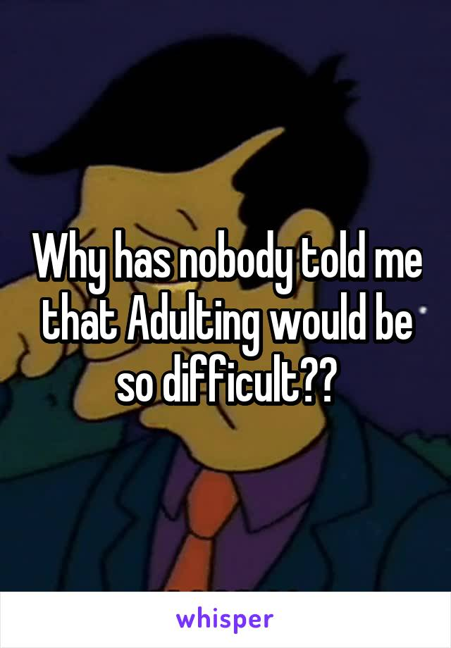 Why has nobody told me that Adulting would be so difficult??