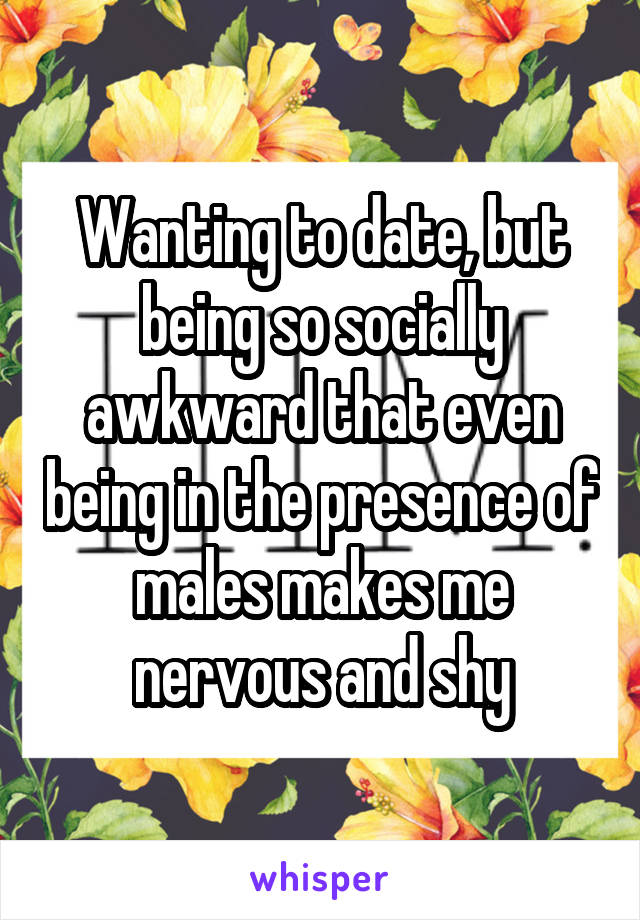 Wanting to date, but being so socially awkward that even being in the presence of males makes me nervous and shy