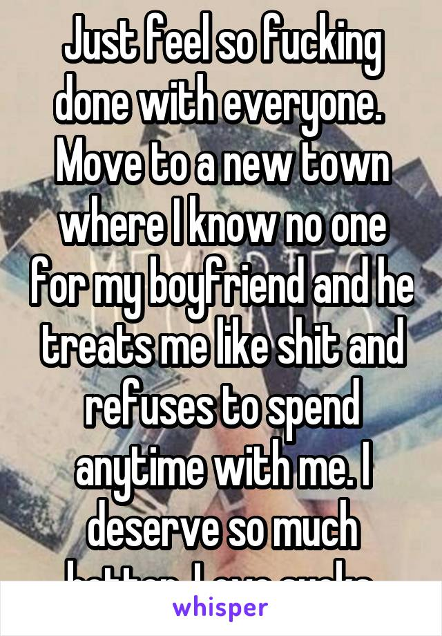 Just feel so fucking done with everyone.  Move to a new town where I know no one for my boyfriend and he treats me like shit and refuses to spend anytime with me. I deserve so much better. Love sucks.