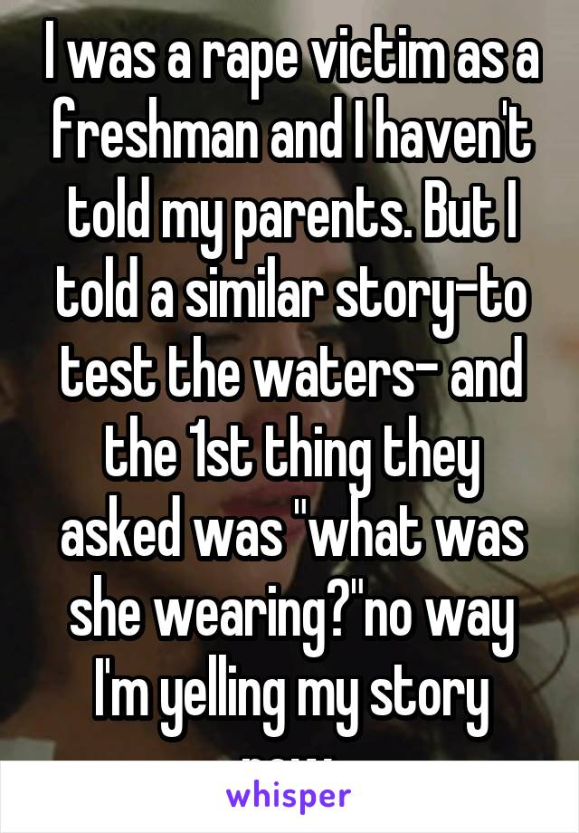"I was a rape victim as a freshman and I haven't told my parents. But I told a similar story-to test the waters- and the 1st thing they asked was ""what was she wearing?""no way I'm yelling my story now."