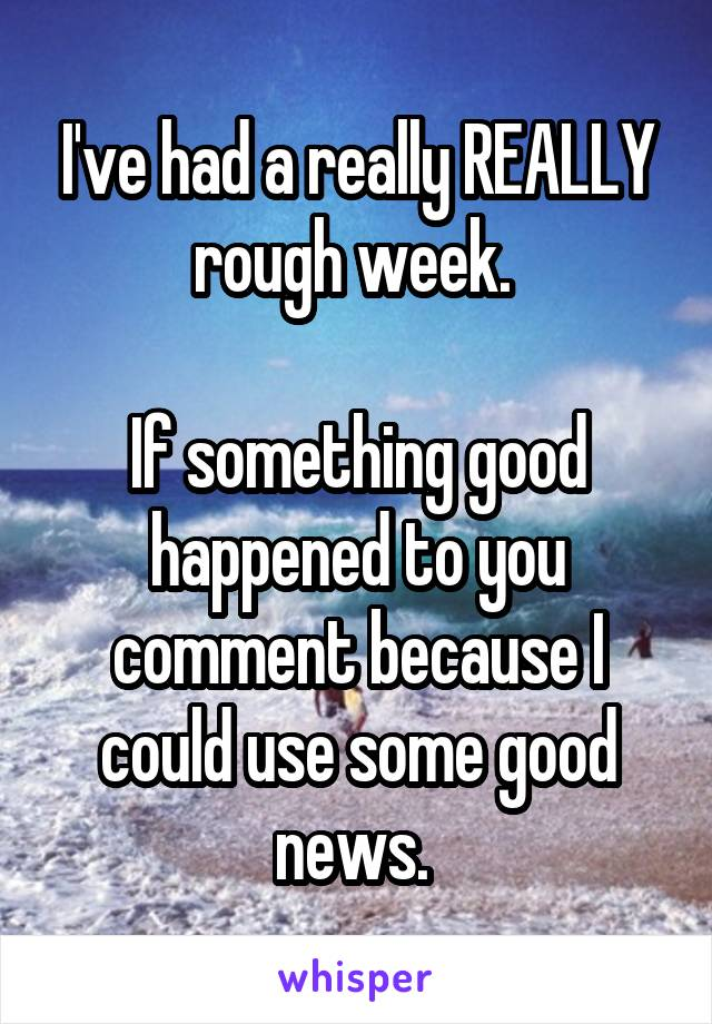 I've had a really REALLY rough week.   If something good happened to you comment because I could use some good news.