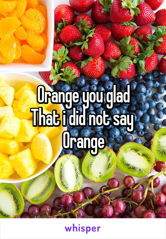 Orange you glad That i did not say  Orange