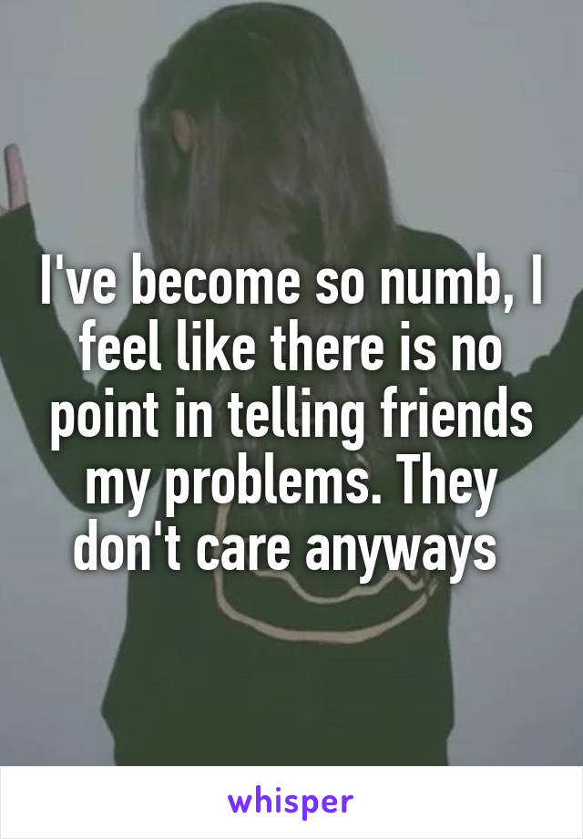 I've become so numb, I feel like there is no point in telling friends my problems. They don't care anyways