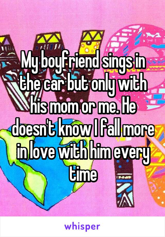 My boyfriend sings in the car but only with his mom or me. He doesn't know I fall more in love with him every time