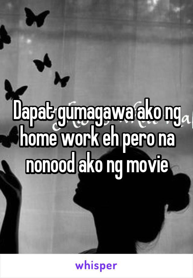 Dapat gumagawa ako ng home work eh pero na nonood ako ng movie