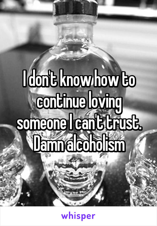 I don't know how to continue loving someone I can't trust. Damn alcoholism