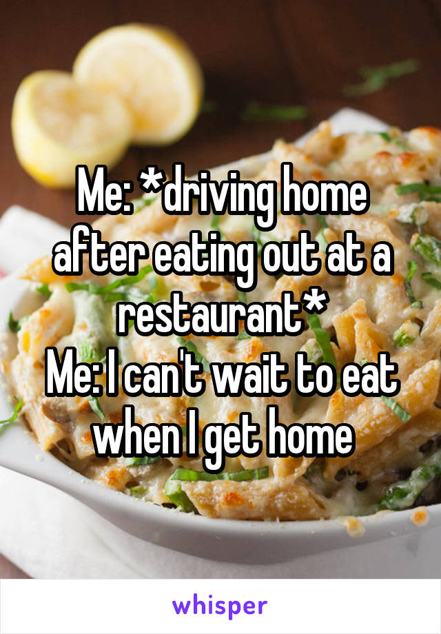 Me: *driving home after eating out at a restaurant* Me: I can't wait to eat when I get home